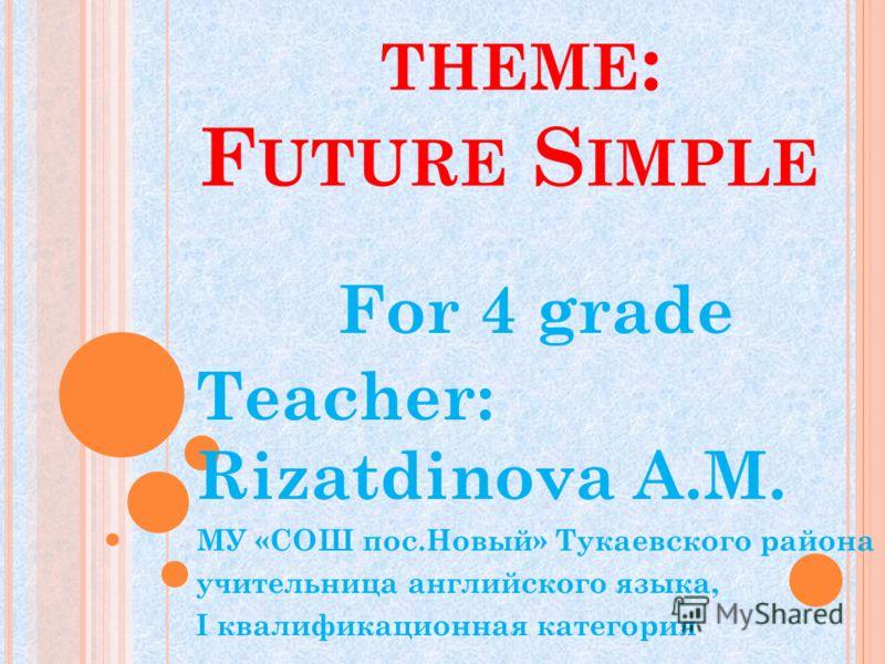 THEME : F UTURE S IMPLE For 4 grade Teacher: Rizatdinova A.M. МУ «СОШ пос.Новый» Тукаевского района учительница английского языка, I квалификационная категория