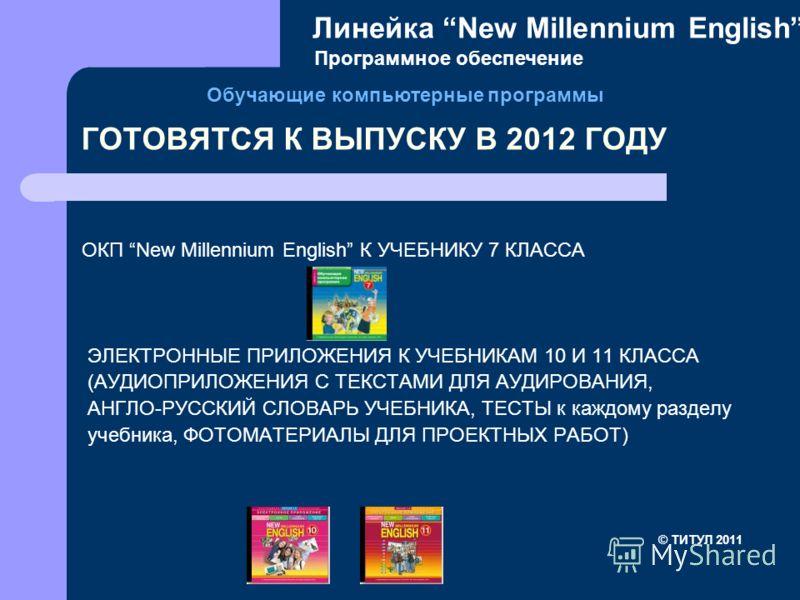 ГОТОВЯТСЯ К ВЫПУСКУ В 2012 ГОДУ ОКП New Millennium English К УЧЕБНИКУ 7 КЛАССА ЭЛЕКТРОННЫЕ ПРИЛОЖЕНИЯ К УЧЕБНИКАМ 10 И 11 КЛАССА (АУДИОПРИЛОЖЕНИЯ С ТЕКСТАМИ ДЛЯ АУДИРОВАНИЯ, АНГЛО-РУССКИЙ СЛОВАРЬ УЧЕБНИКА, ТЕСТЫ к каждому разделу учебника, ФОТОМАТЕРИ
