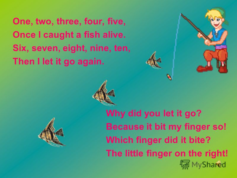 One, two, three, four, five, Once I caught a fish alive. Six, seven, eight, nine, ten, Then I let it go again. Why did you let it go? Because it bit my finger so! Which finger did it bite? The little finger on the right!