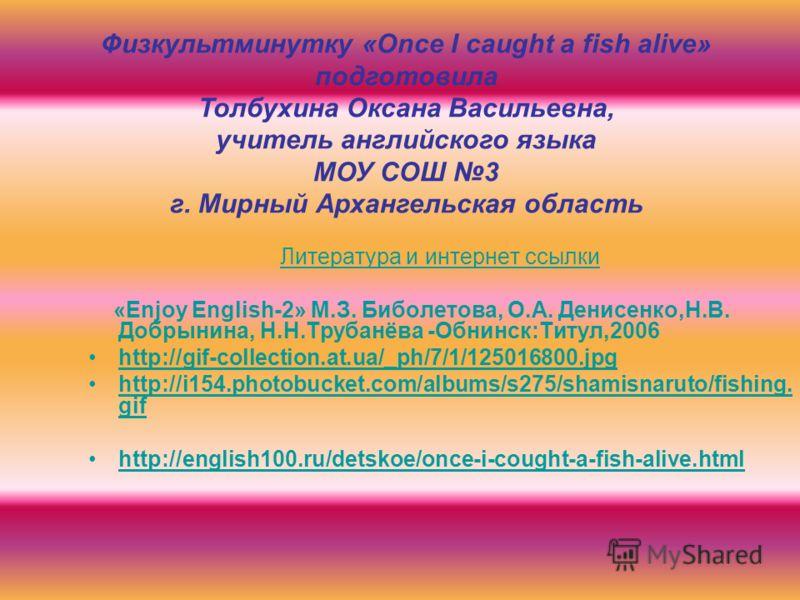 Литература и интернет ссылки «Enjoy English-2» М.З. Биболетова, О.А. Денисенко,Н.В. Добрынина, Н.Н.Трубанёва -Обнинск:Титул,2006 http://gif-collection.at.ua/_ph/7/1/125016800.jpg http://i154.photobucket.com/albums/s275/shamisnaruto/fishing. gifhttp:/