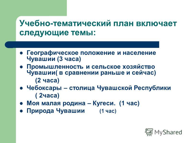 Учебно-тематический план включает следующие темы: Географическое положение и население Чувашии (3 часа) Промышленность и сельское хозяйство Чувашии( в сравнении раньше и сейчас) (2 часа) Чебоксары – столица Чувашской Республики ( 2часа) Моя малая род