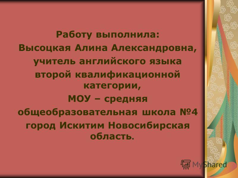 Работу выполнила: Высоцкая Алина Александровна, учитель английского языка второй квалификационной категории, МОУ – средняя общеобразовательная школа 4 город Искитим Новосибирская область.
