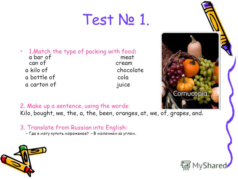 Test 1. 1.Match the type of packing with food: a bar of meat a can of cream a kilo of chocolate a bottle of cola a carton of juice 2. Make up a sentence, using the words: Kilo, bought, we, the, a, the, been, oranges, at, we, of, grapes, and. 3. Trans