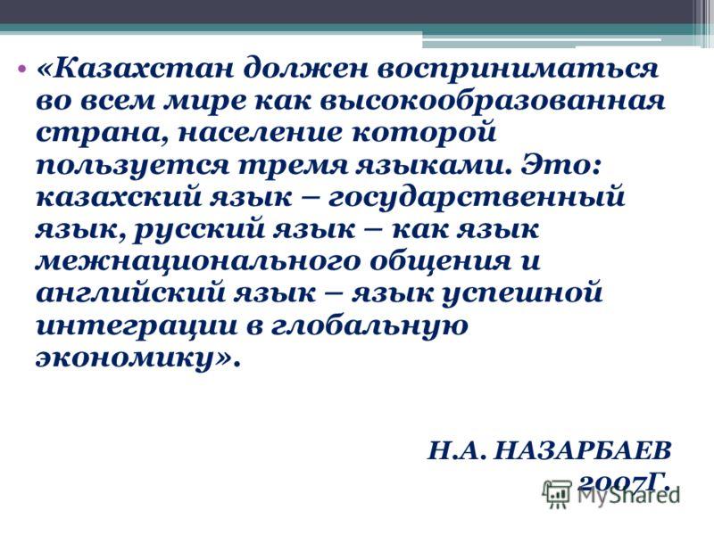 «Казахстан должен восприниматься во всем мире как высокообразованная страна, население которой пользуется тремя языками. Это: казахский язык – государственный язык, русский язык – как язык межнационального общения и английский язык – язык успешной ин