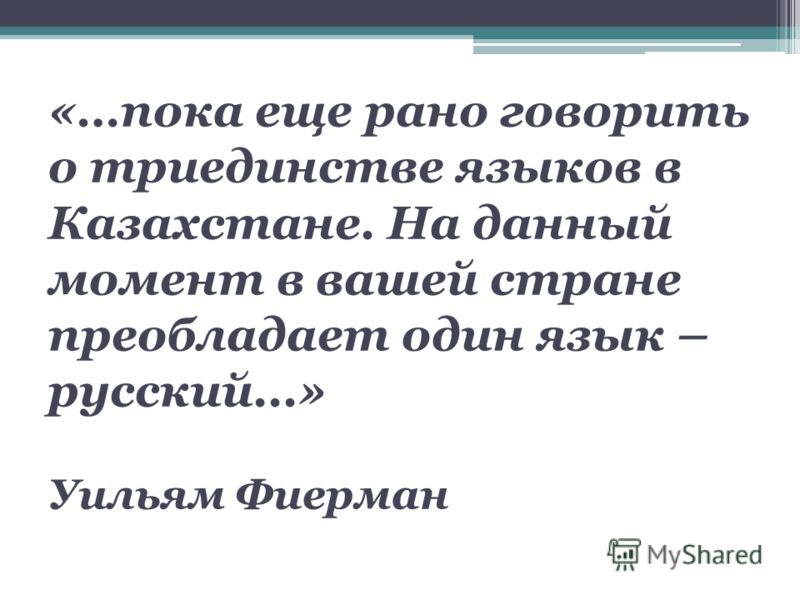 «…пока еще рано говорить о триединстве языков в Казахстане. На данный момент в вашей стране преобладает один язык – русский...» Уильям Фиерман