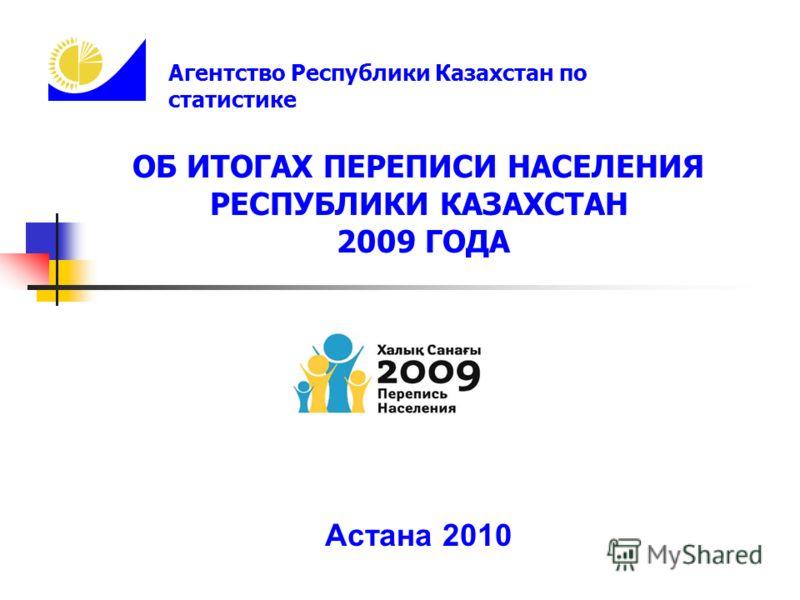 ОБ ИТОГАХ ПЕРЕПИСИ НАСЕЛЕНИЯ РЕСПУБЛИКИ КАЗАХСТАН 2009 ГОДА Астана 2010 Агентство Республики Казахстан по статистике