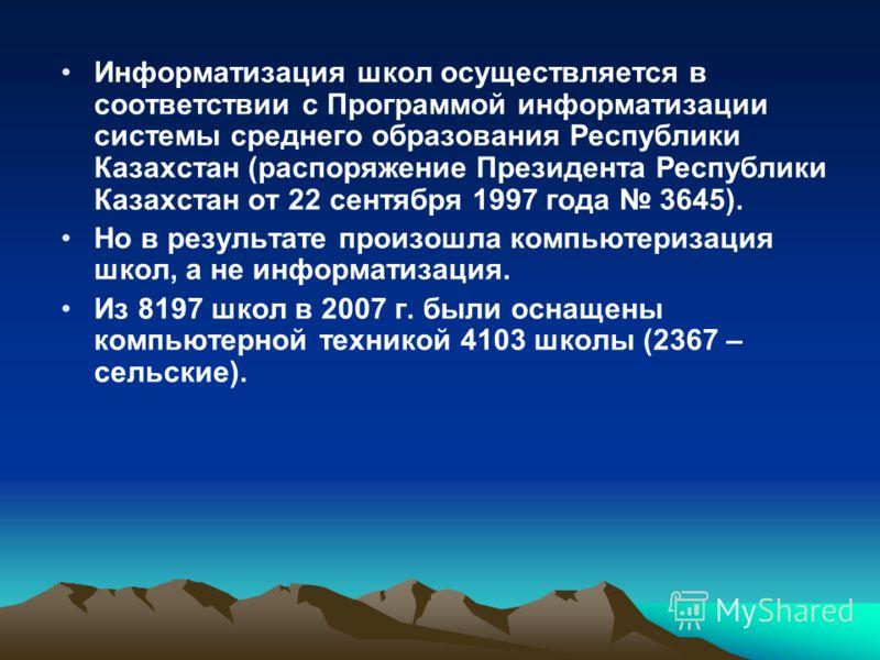Информатизация школ осуществляется в соответствии с Программой информатизации системы среднего образования Республики Казахстан (распоряжение Президента Республики Казахстан от 22 сентября 1997 года 3645). Но в результате произошла компьютеризация шк