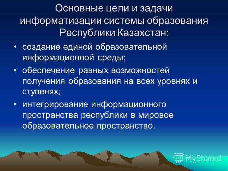 Основные цели и задачи информатизации системы образования Республики Казахстан: создание единой образовательной информационной среды; обеспечение равных возможностей получения образования на всех уровнях и ступенях; интегрирование информационного про