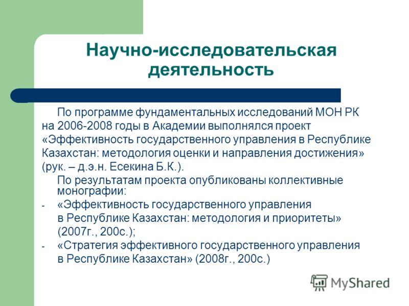 Научно-исследовательская деятельность По программе фундаментальных исследований МОН РК на 2006-2008 годы в Академии выполнялся проект «Эффективность государственного управления в Республике Казахстан: методология оценки и направления достижения» (рук