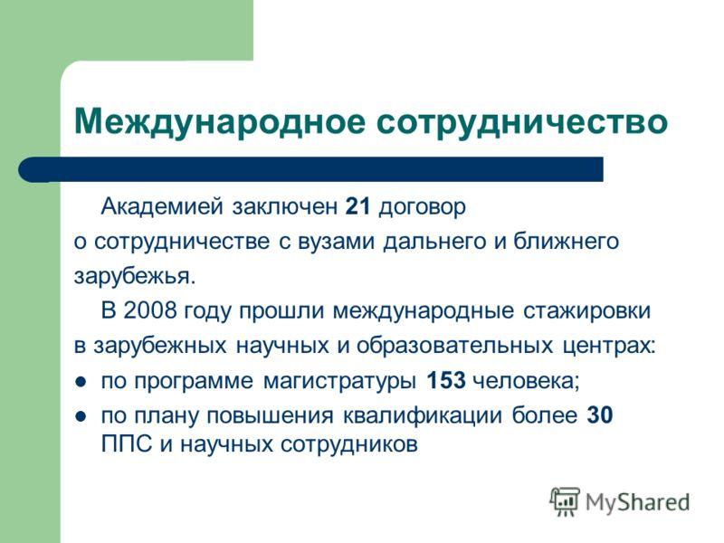 Международное сотрудничество Академией заключен 21 договор о сотрудничестве с вузами дальнего и ближнего зарубежья. В 2008 году прошли международные стажировки в зарубежных научных и образовательных центрах: по программе магистратуры 153 человека; по