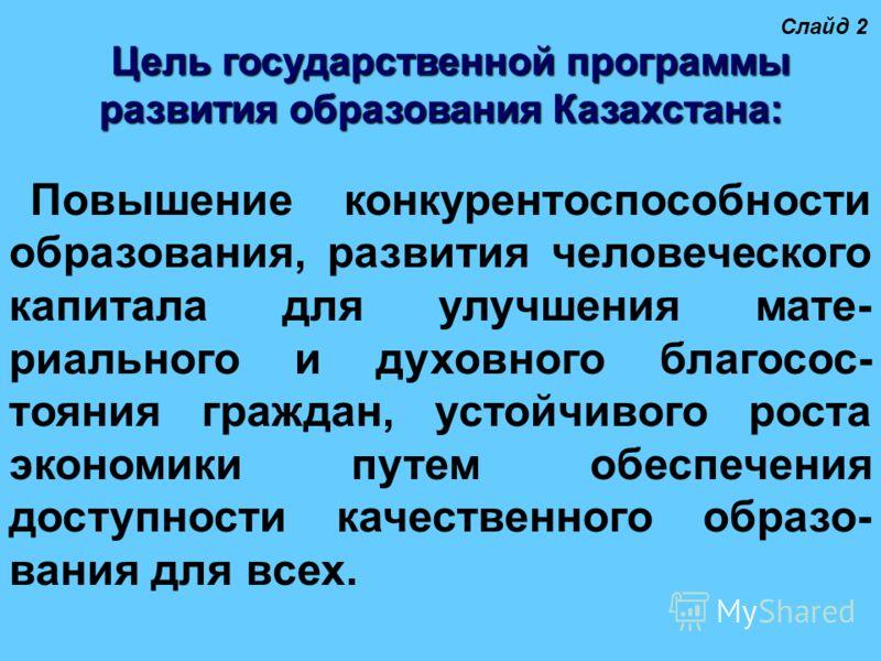 Цель государственной программы развития образования Казахстана: Повышение конкурентоспособности образования, развития человеческого капитала для улучшения мате- риального и духовного благосос- тояния граждан, устойчивого роста экономики путем обеспеч