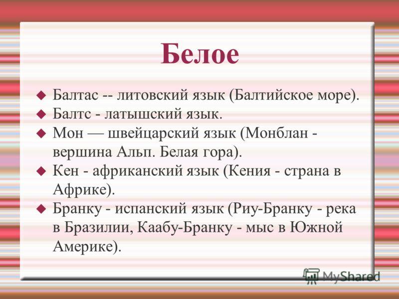 Белое Балтас -- литовский язык (Балтийское море). Балтс - латышский язык. Мон швейцарский язык (Монблан - вершина Альп. Белая гора). Кен - африканский язык (Кения - страна в Африке). Бранку - испанский язык (Риу-Бранку - река в Бразилии, Каабу-Бранку