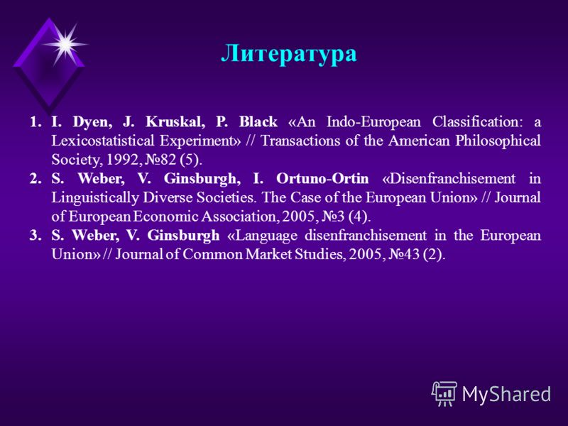 Литература 1.I. Dyen, J. Kruskal, P. Black «An Indo-European Classification: a Lexicostatistical Experiment» // Transactions of the American Philosophical Society, 1992, 82 (5). 2.S. Weber, V. Ginsburgh, I. Ortuno-Ortin «Disenfranchisement in Linguis
