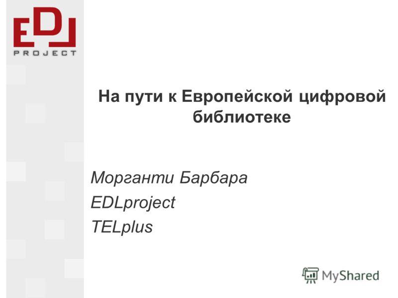На пути к Европейской цифровой библиотеке Морганти Барбара EDLproject TELplus