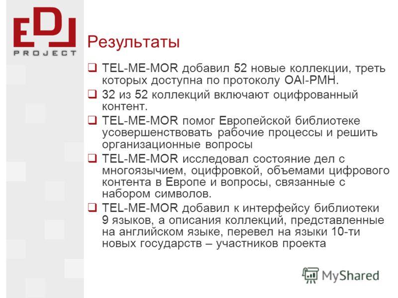 Результаты TEL-ME-MOR добавил 52 новые коллекции, треть которых доступна по протоколу OAI-PMH. 32 из 52 коллекций включают оцифрованный контент. TEL-ME-MOR помог Европейской библиотеке усовершенствовать рабочие процессы и решить организационные вопро