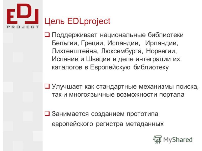 Цель EDLproject Поддерживает национальные библиотеки Бельгии, Греции, Исландии, Ирландии, Лихтенштейна, Люксембурга, Норвегии, Испании и Швеции в деле интеграции их каталогов в Европейскую библиотеку Улучшает как стандартные механизмы поиска, так и м