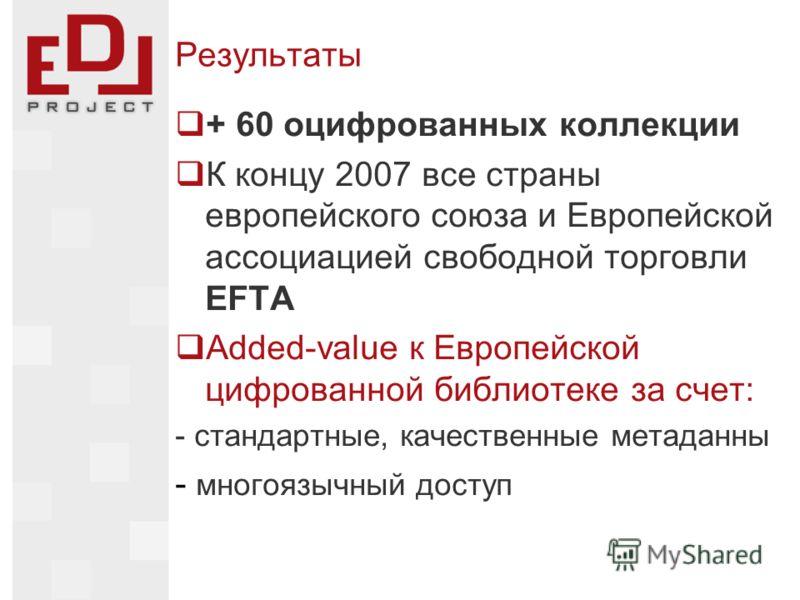 Результаты + 60 оцифрованных коллекции К концу 2007 все страны европейского союза и Европейской ассоциацией свободной торговли EFTA Added-value к Европейской цифрованной библиотеке за счет: - стандартные, качественные метаданны - многоязычный доступ