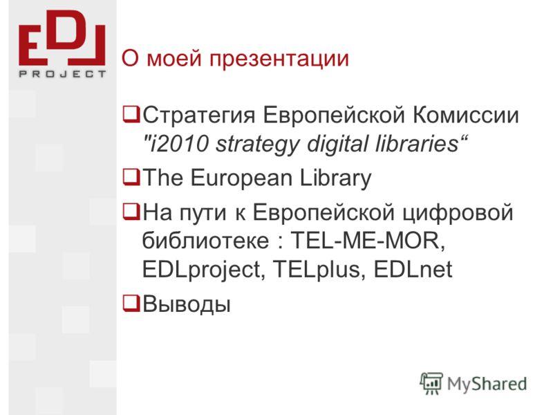 О моей презентации Стратегия Европейской Комиссии i2010 strategy digital libraries The European Library На пути к Европейской цифровой библиотеке : TEL-ME-MOR, EDLproject, TELplus, EDLnet Выводы