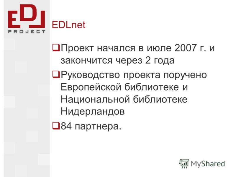 EDLnet Проект начался в июле 2007 г. и закончится через 2 года Руководство проекта поручено Европейской библиотеке и Национальной библиотеке Нидерландов 84 партнера.