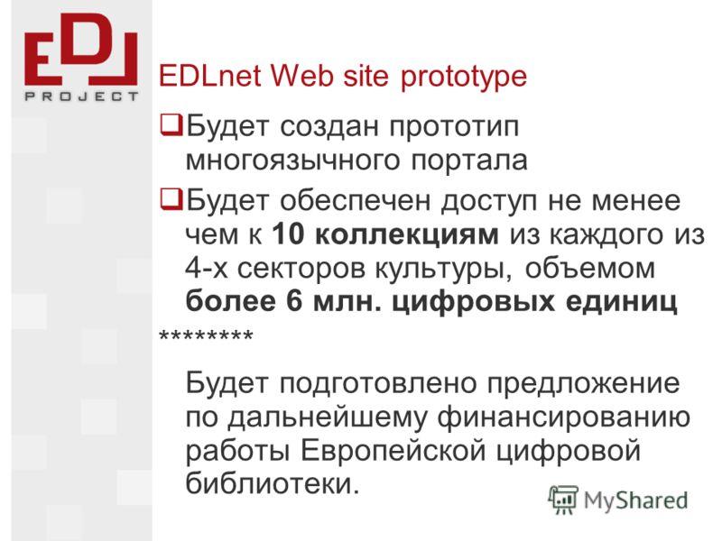 EDLnet Web site prototype Будет создан прототип многоязычного портала Будет обеспечен доступ не менее чем к 10 коллекциям из каждого из 4-х секторов культуры, объемом более 6 млн. цифровых единиц ******** Будет подготовлено предложение по дальнейшему