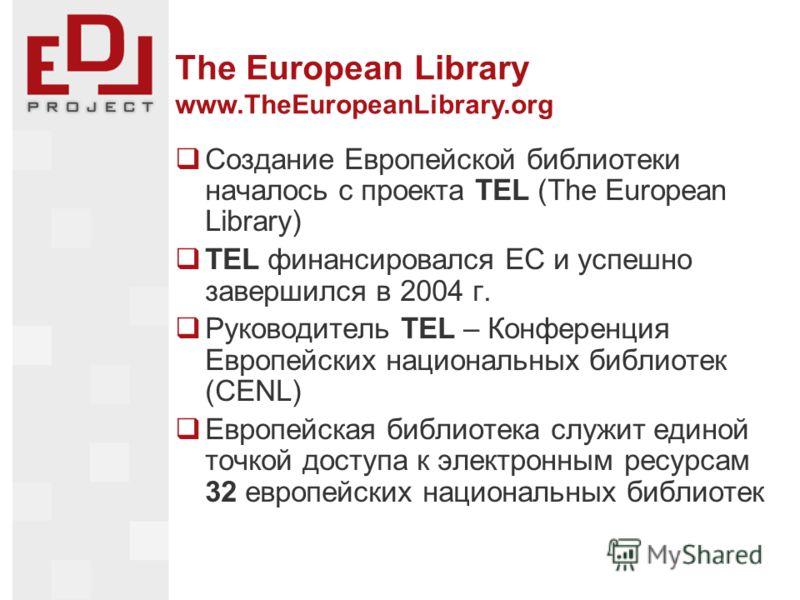 The European Library www.TheEuropeanLibrary.org Создание Европейской библиотеки началось с проекта TEL (The European Library) TEL финансировался ЕС и успешно завершился в 2004 г. Руководитель TEL – Конференция Европейских национальных библиотек (CENL