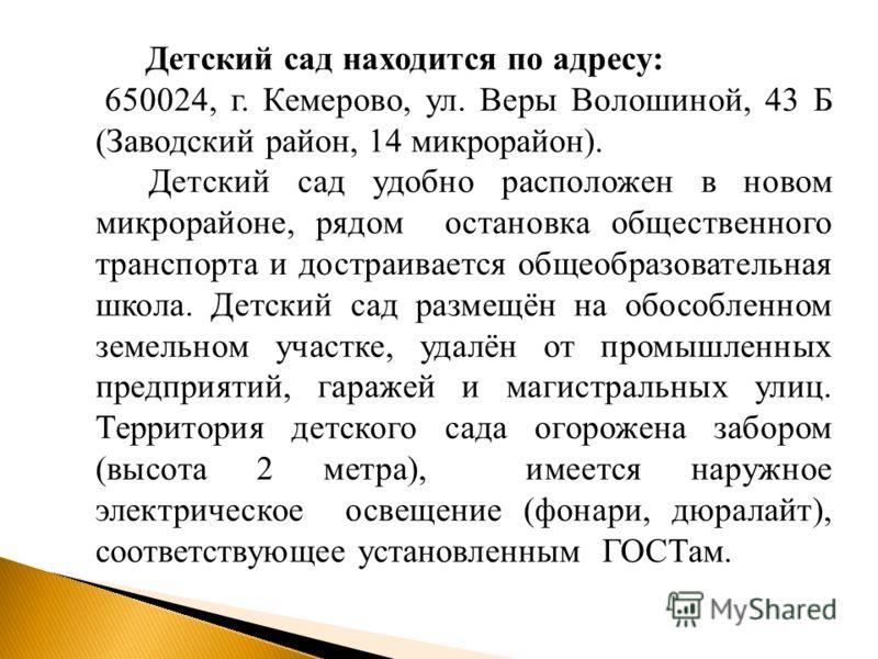 Детский сад находится по адресу: 650024, г. Кемерово, ул. Веры Волошиной, 43 Б (Заводский район, 14 микрорайон). Детский сад удобно расположен в новом микрорайоне, рядом остановка общественного транспорта и достраивается общеобразовательная школа. Де