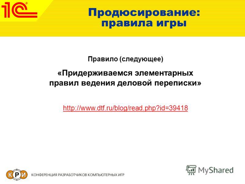 Продюсирование: правила игры Правило (следующее) «Придерживаемся элементарных правил ведения деловой переписки» http://www.dtf.ru/blog/read.php?id=39418