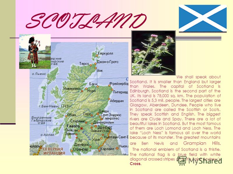 SCOTLAND We shall speak about Scotland. It is smaller than England but larger than Wales. The capital of Scotland is Edinburgh. Scotland is the second part of the UK. Its land is 78,000 sq. km. The population of Scotland is 5,3 mil. people. The large