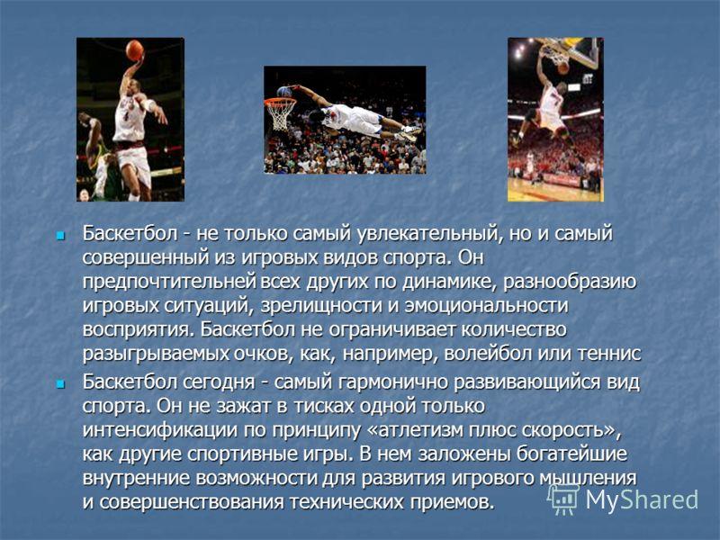 Баскетбол - не только самый увлекательный, но и самый совершенный из игровых видов спорта. Он предпочтительней всех других по динамике, разнообразию игровых ситуаций, зрелищности и эмоциональности восприятия. Баскетбол не ограничивает количество разы