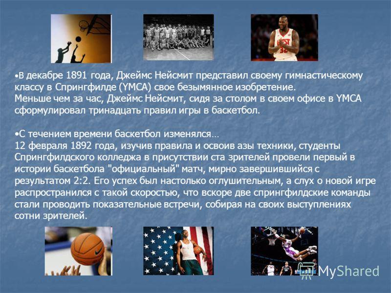 В декабре 1891 года, Джеймс Нейсмит представил своему гимнастическому классу в Спрингфилде (YMCA) свое безымянное изобретение. Меньше чем за час, Джеймс Нейсмит, сидя за столом в своем офисе в YMCA сформулировал тринадцать правил игры в баскетбол. С
