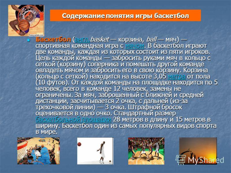 Содержание понятия игры баскетбол Баскетбол (англ.basket корзина, ball мяч) спортивная командная игра с мячом. В баскетбол играют две команды, каждая из которых состоит из пяти игроков. Цель каждой команды забросить руками мяч в кольцо с сеткой (корз
