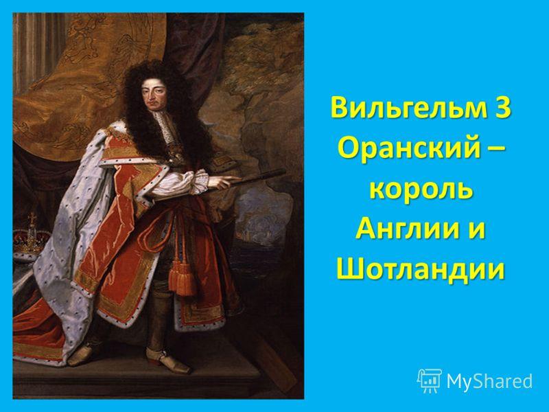 Вильгельм 3 Оранский – король Англии и Шотландии