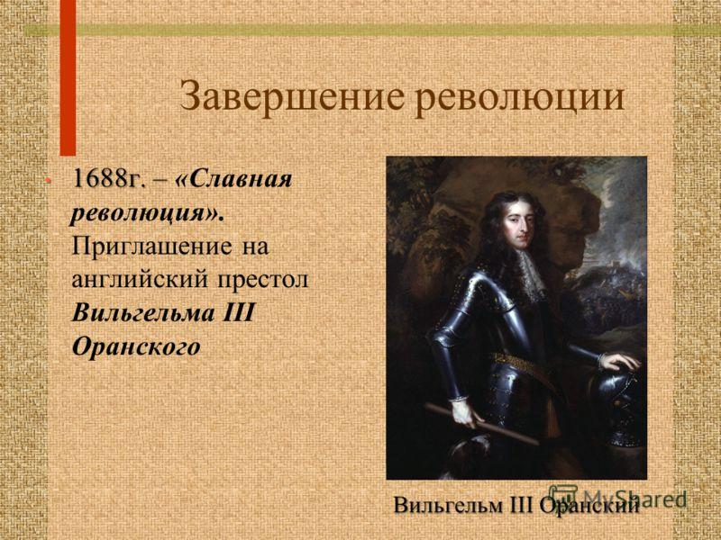 Завершение революции 1688г. – 1688г. – «Славная революция». Приглашение на английский престол Вильгельма III Оранского Вильгельм III Оранский