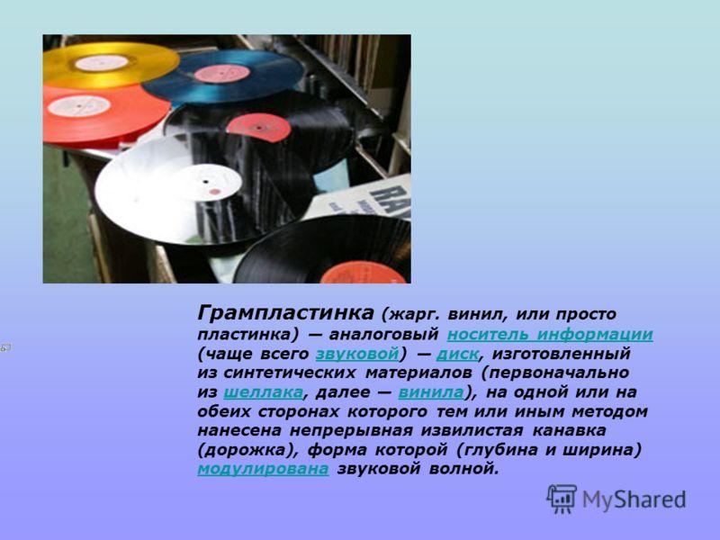 Грампластинка (жарг. винил, или просто пластинка) аналоговый носитель информации (чаще всего звуковой) диск, изготовленный из синтетических материалов (первоначально из шеллака, далее винила), на одной или на обеих сторонах которого тем или иным мето