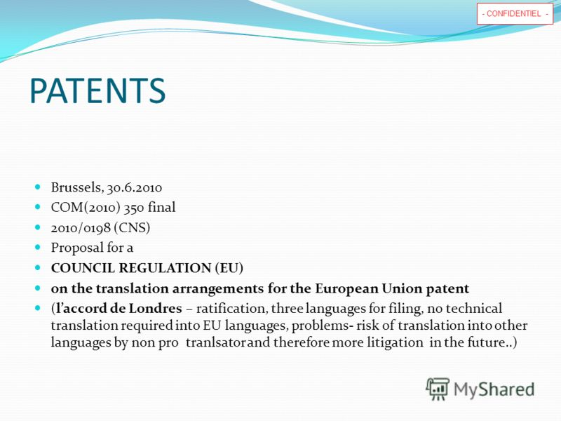 - CONFIDENTIEL - PATENTS Brussels, 30.6.2010 COM(2010) 350 final 2010/0198 (CNS) Proposal for a COUNCIL REGULATION (EU) on the translation arrangements for the European Union patent (laccord de Londres – ratification, three languages for filing, no t