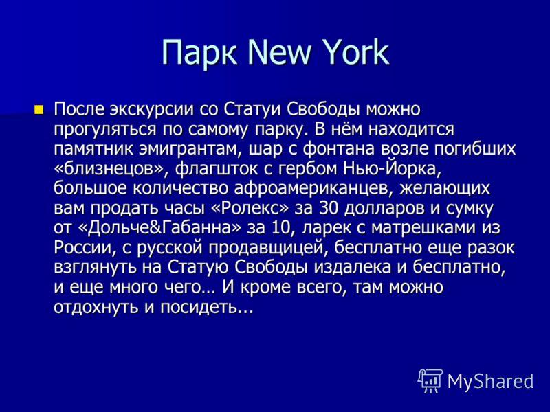 Парк New York После экскурсии со Статуи Свободы можно прогуляться по самому парку. В нём находится памятник эмигрантам, шар с фонтана возле погибших «близнецов», флагшток с гербом Нью-Йорка, большое количество афроамериканцев, желающих вам продать ча
