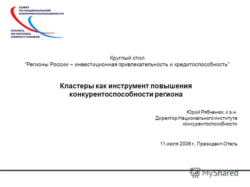 Кластеры как инструмент повышения конкурентоспособности региона Юрий Рябченюк, к.э.н. Директор Национального института конкурентоспособности 11 июля 2006 г., Президент-Отель Круглый стол