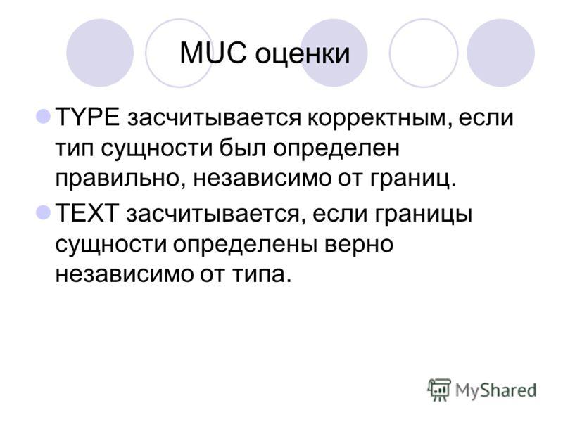 MUC оценки TYPE засчитывается корректным, если тип сущности был определен правильно, независимо от границ. TEXT засчитывается, если границы сущности определены верно независимо от типа.