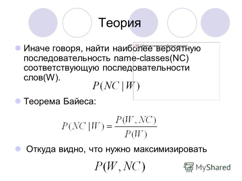 Теория Иначе говоря, найти наиболее вероятную последовательность name-classes(NC) соответствующую последовательности слов(W). Теорема Байеса: Откуда видно, что нужно максимизировать