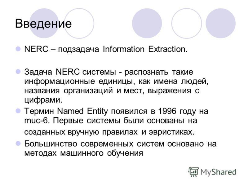 Введение NERC – подзадача Information Extraction. Задача NERC системы - распознать такие информационные единицы, как имена людей, названия организаций и мест, выражения с цифрами. Термин Named Entity появился в 1996 году на muc-6. Первые системы были