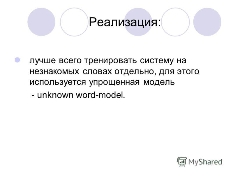 Реализация: лучше всего тренировать систему на незнакомых словах отдельно, для этого используется упрощенная модель - unknown word-model.