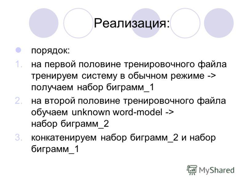 Реализация: порядок: 1.на первой половине тренировочного файла тренируем систему в обычном режиме -> получаем набор биграмм_1 2.на второй половине тренировочного файла обучаем unknown word-model -> набор биграмм_2 3.конкатенируем набор биграмм_2 и на