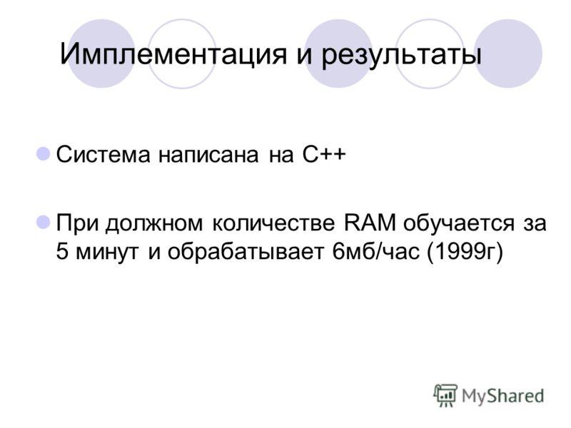 Имплементация и результаты Система написана на C++ При должном количестве RAM обучается за 5 минут и обрабатывает 6мб/час (1999г)