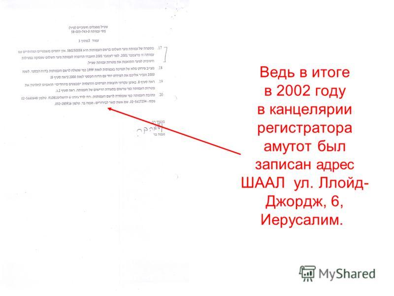 Ведь в итоге в 2002 году в канцелярии регистратора амутот был записан адрес ШААЛ ул. Ллойд- Джордж, 6, Иерусалим.