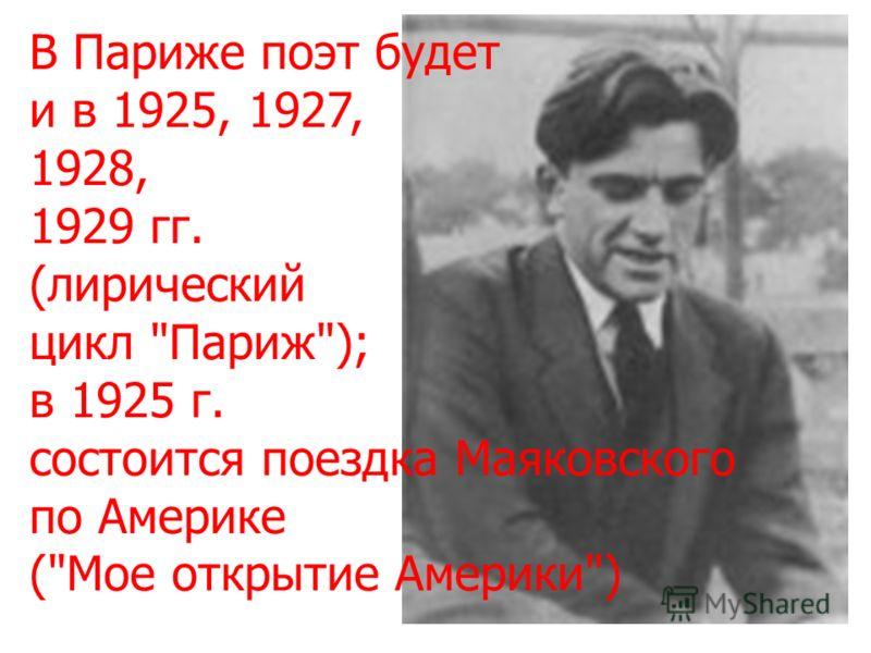 В Париже поэт будет и в 1925, 1927, 1928, 1929 гг. (лирический цикл Париж); в 1925 г. состоится поездка Маяковского по Америке (Мое открытие Америки)