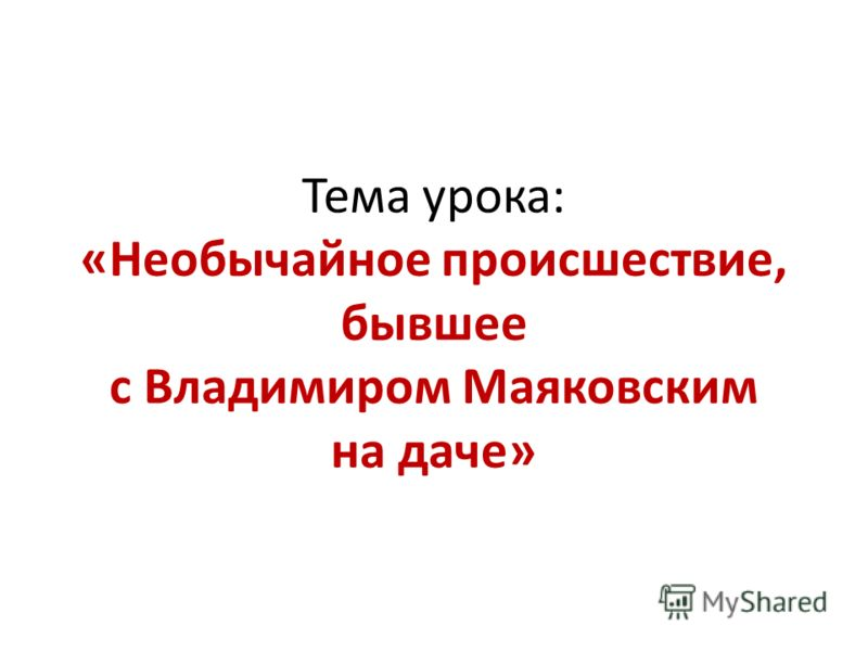 Тема урока: «Необычайное происшествие, бывшее с Владимиром Маяковским на даче»