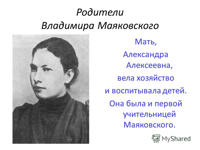 Родители Владимира Маяковского Мать, Александра Алексеевна, вела хозяйство и воспитывала детей. Она была и первой учительницей Маяковского.