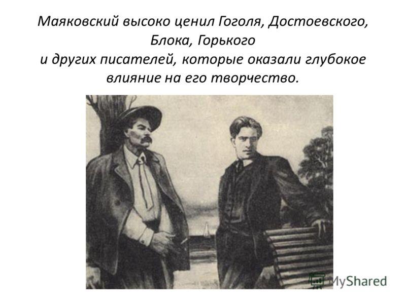 Маяковский высоко ценил Гоголя, Достоевского, Блока, Горького и других писателей, которые оказали глубокое влияние на его творчество.