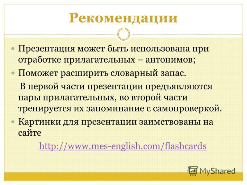 Рекомендации Презентация может быть использована при отработке прилагательных – антонимов; Поможет расширить словарный запас. В первой части презентации предъявляются пары прилагательных, во второй части тренируется их запоминание с самопроверкой. Ка