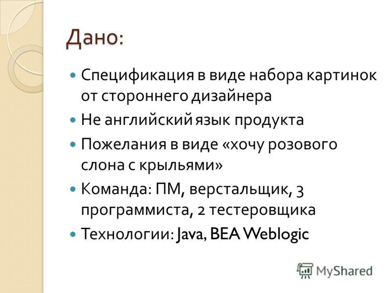 Дано : Спецификация в виде набора картинок от стороннего дизайнера Не английский язык продукта Пожелания в виде « хочу розового слона с крыльями » Команда : ПМ, верстальщик, 3 программиста, 2 тестеровщика Технологии : Java, BEA Weblogic
